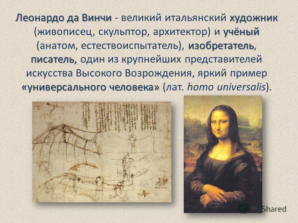 Леонардо да Винчихудожник учёный изобретатель писатель, «универсального человека» Леонардо да Винчи - великий итальянский художник (живописец, скульптор, архитектор) и учёный (анатом, естествоиспытатель), изобретатель, писатель, один из крупнейших пр