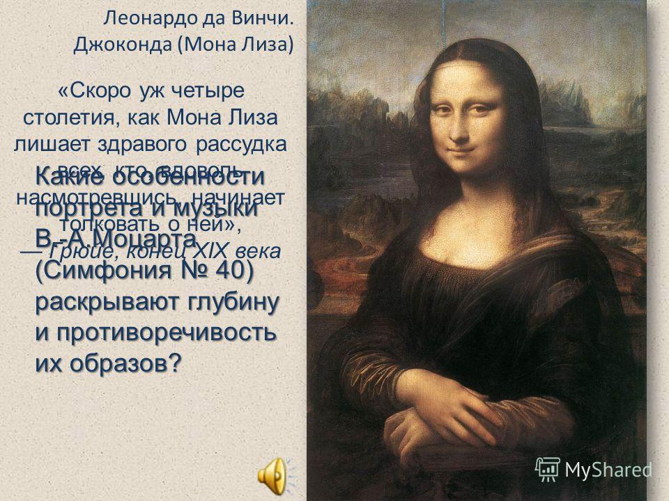 Леонардо да Винчи. Джоконда (Мона Лиза) Какие особенности портрета и музыки В.-А.Моцарта (Симфония 40) раскрывают глубину и противоречивость их образов? «Скоро уж четыре столетия, как Мона Лиза лишает здравого рассудка всех, кто, вдоволь насмотревшис