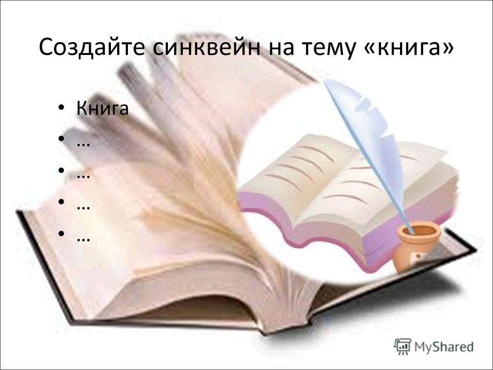 Создайте синквейн на тему «книга» Книга …