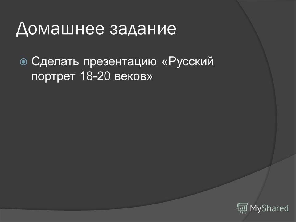 Домашнее задание Сделать презентацию «Русский портрет 18-20 веков»