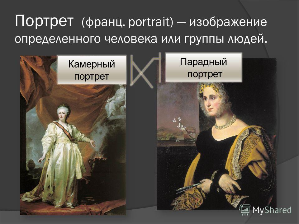 Портрет (франц. portrait) изображение определенного человека или группы людей. Парадный портрет Камерный портрет