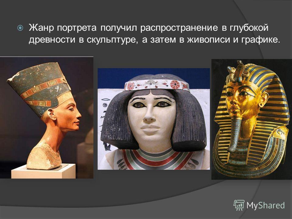 Жанр портрета получил распространение в глубокой древности в скульптуре, а затем в живописи и графике.