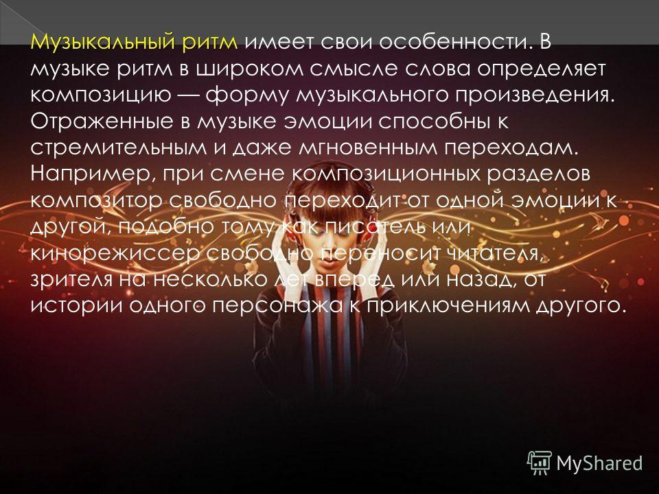 Музыкальный ритм Музыкальный ритм имеет свои особенности. В музыке ритм в широком смысле слова определяет композицию форму музыкального произведения. Отраженные в музыке эмоции способны к стремительным и даже мгновенным переходам. Например, при смене