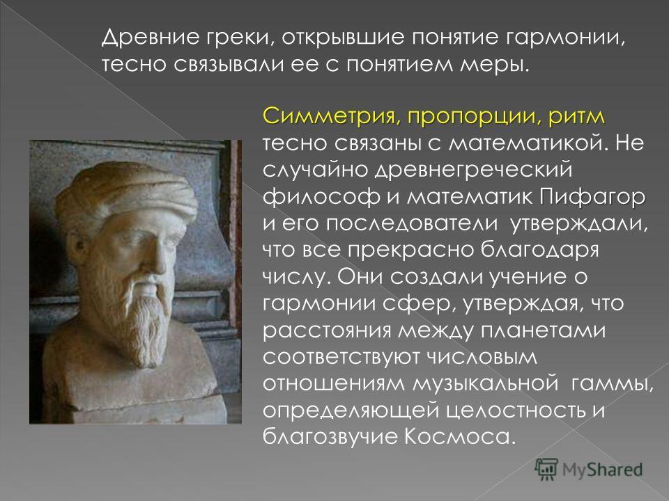 Древние греки, открывшие понятие гармонии, тесно связывали ее с понятием меры. Симметрия, пропорции, ритм Пифагор Симметрия, пропорции, ритм тесно связаны с математикой. Не случайно древнегреческий философ и математик Пифагор и его последователи утве