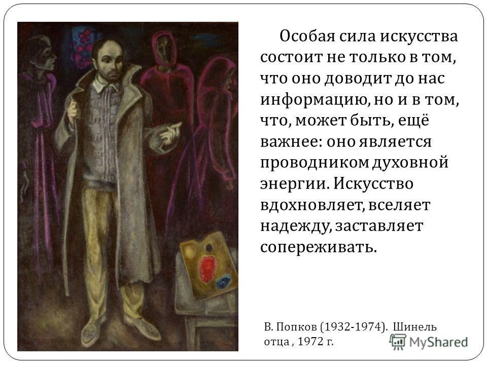 Особая сила искусства состоит не только в том, что оно доводит до нас информацию, но и в том, что, может быть, ещё важнее : оно является проводником духовной энергии. Искусство вдохновляет, вселяет надежду, заставляет сопереживать. В. Попков (1932-19