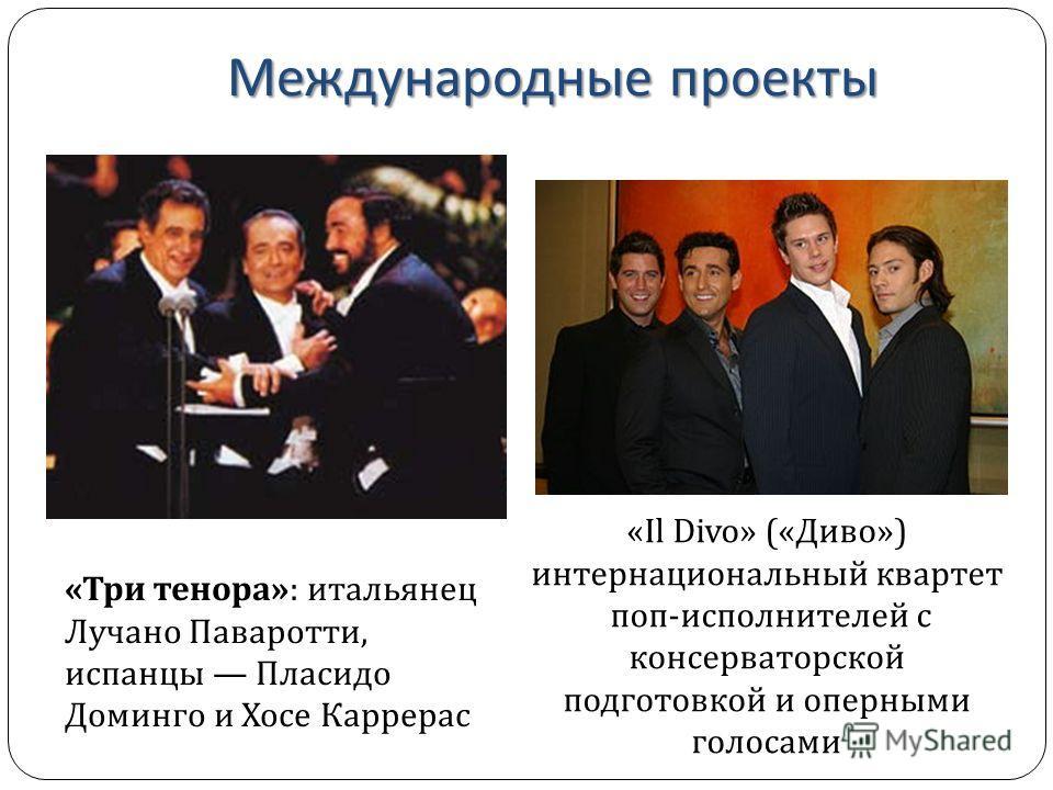 Международные проекты «Три тенора»: итальянец Лучано Паваротти, испанцы Пласидо Доминго и Хосе Каррерас «Il Divo» («Диво») интернациональный квартет поп-исполнителей с консерваторской подготовкой и оперными голосами