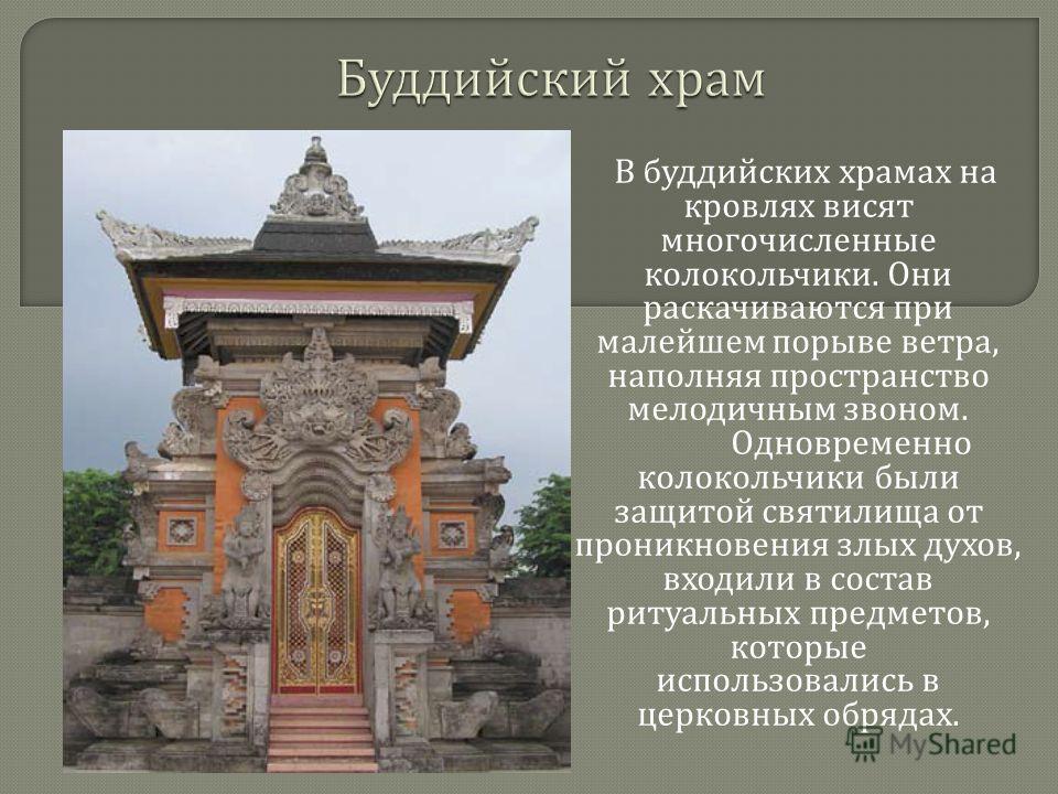 В буддийских храмах на кровлях висят многочисленные колокольчики. Они раскачиваются при малейшем порыве ветра, наполняя пространство мелодичным звоном. Одновременно колокольчики были защитой святилища от проникновения злых духов, входили в состав рит
