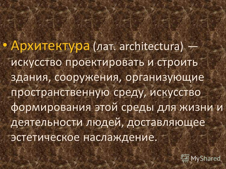 Архитектура (лат. architectura) искусство проектировать и строить здания, сооружения, организующие пространственную среду, искусство формирования этой среды для жизни и деятельности людей, доставляющее эстетическое наслаждение. Архитектура (лат. arch