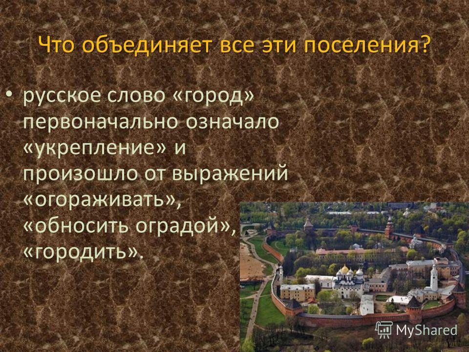 Что объединяет все эти поселения? русское слово «город» первоначально означало «укрепление» и произошло от выражений «огораживать», «обносить оградой», «городить».