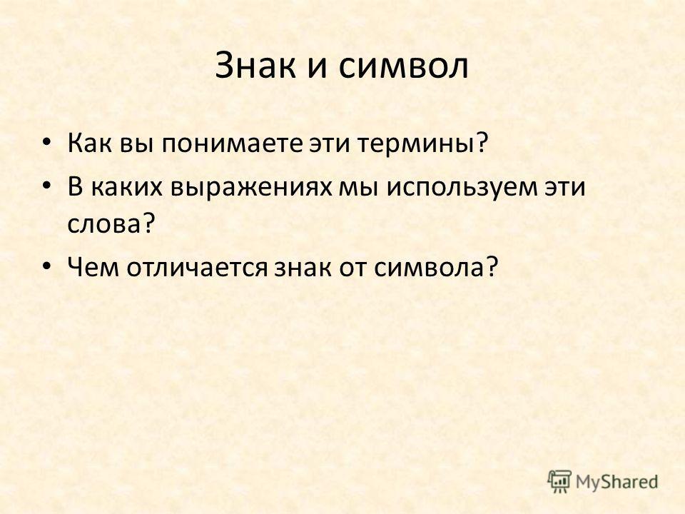 Знак и символ Как вы понимаете эти термины? В каких выражениях мы используем эти слова? Чем отличается знак от символа?