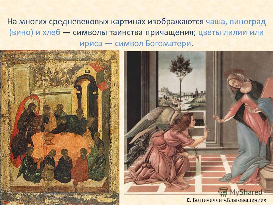На многих средневековых картинах изображаются чаша, виноград (вино) и хлеб символы таинства причащения; цветы лилии или ириса символ Богоматери. С. Боттичелли «Благовещение»