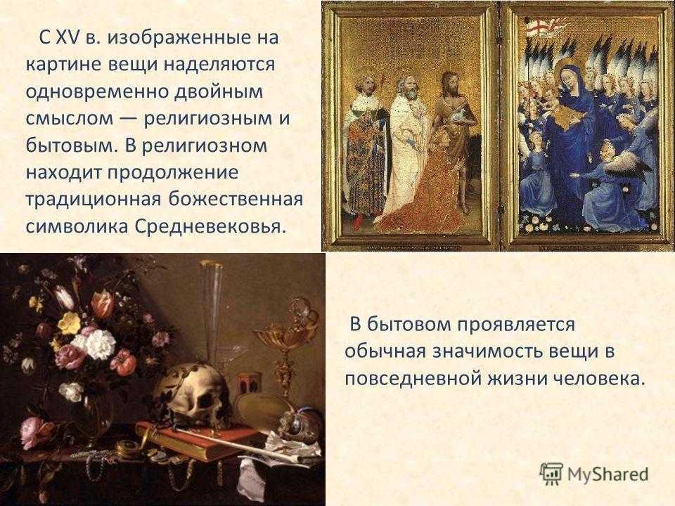 С ХV в. изображенные на картине вещи наделяются одновременно двойным смыслом религиозным и бытовым. В религиозном находит продолжение традиционная божественная символика Средневековья. В бытовом проявляется обычная значимость вещи в повседневной жизн