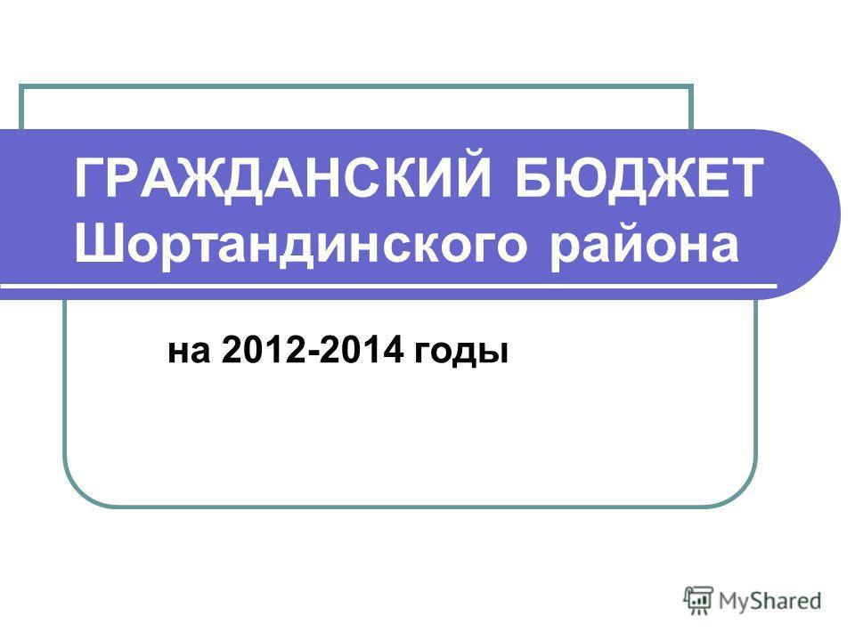 ГРАЖДАНСКИЙ БЮДЖЕТ Шортандинского района на 2012-2014 годы