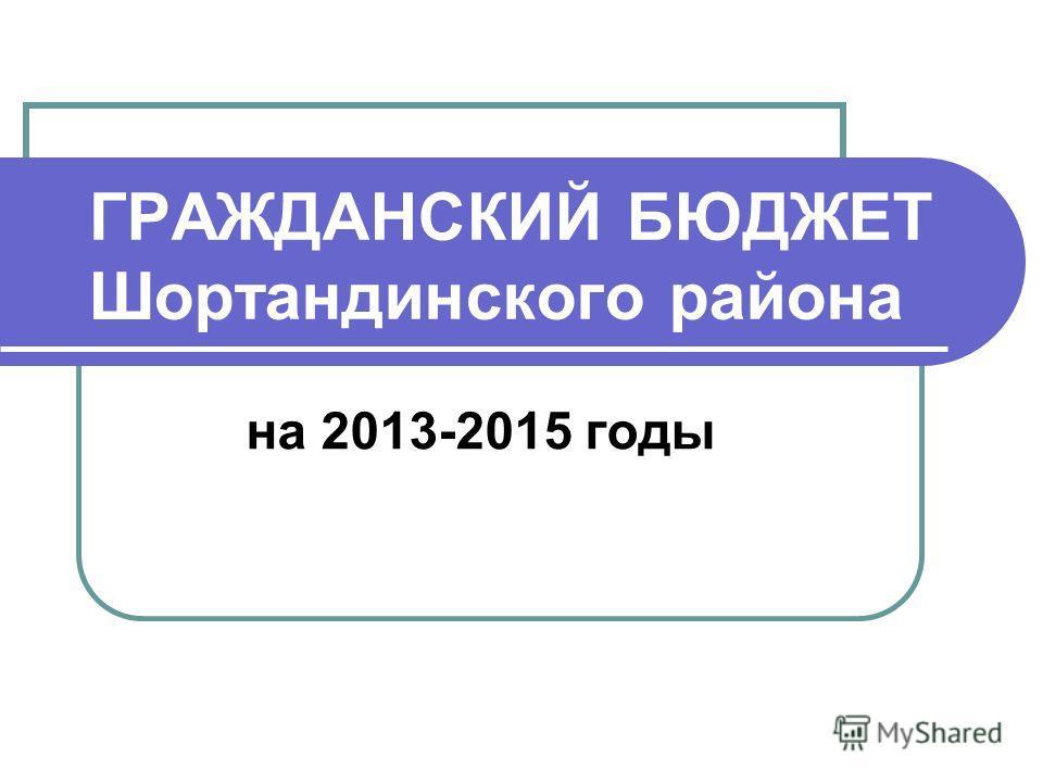 ГРАЖДАНСКИЙ БЮДЖЕТ Шортандинского района на 2013-2015 годы