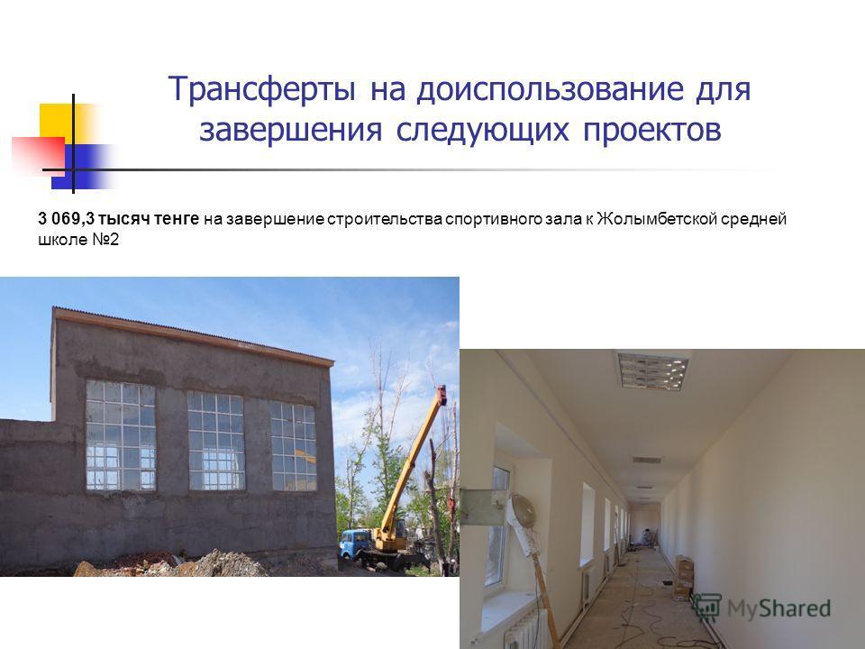 3 069,3 тысяч тенге на завершение строительства спортивного зала к Жолымбетской средней школе 2 Трансферты на доиспользование для завершения следующих проектов
