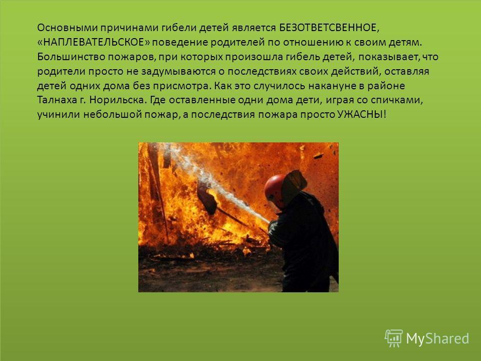 Основными причинами гибели детей является БЕЗОТВЕТСВЕННОЕ, «НАПЛЕВАТЕЛЬСКОЕ» поведение родителей по отношению к своим детям. Большинство пожаров, при которых произошла гибель детей, показывает, что родители просто не задумываются о последствиях своих