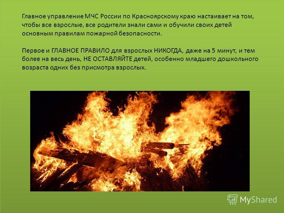Главное управление МЧС России по Красноярскому краю настаивает на том, чтобы все взрослые, все родители знали сами и обучили своих детей основным правилам пожарной безопасности. Первое и ГЛАВНОЕ ПРАВИЛО для взрослых НИКОГДА, даже на 5 минут, и тем бо