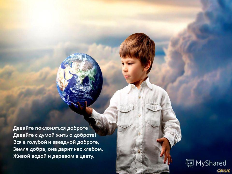 Давайте поклоняться доброте! Давайте с думой жить о доброте! Вся в голубой и звездной доброте, Земля добра, она дарит нас хлебом, Живой водой и деревом в цвету.