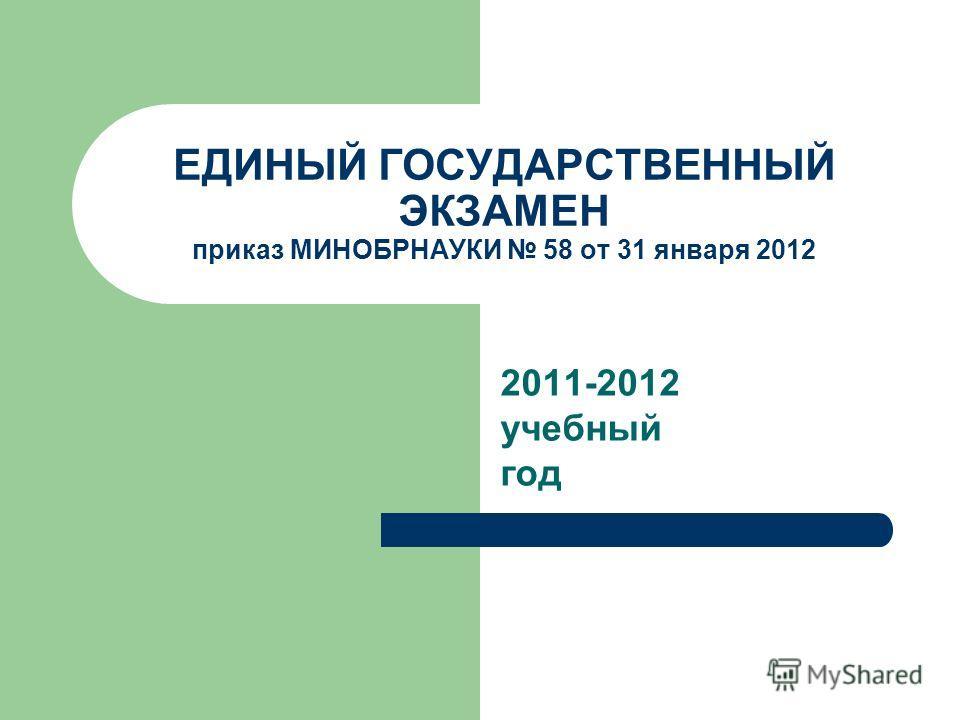 ЕДИНЫЙ ГОСУДАРСТВЕННЫЙ ЭКЗАМЕН приказ МИНОБРНАУКИ 58 от 31 января 2012 2011-2012 учебный год