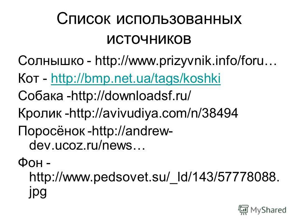 Список использованных источников Солнышко - http://www.prizyvnik.info/foru… Кот - http://bmp.net.ua/tags/koshkihttp://bmp.net.ua/tags/koshki Собака -http://downloadsf.ru/ Кролик -http://avivudiya.com/n/38494 Поросёнок -http://andrew- dev.ucoz.ru/news