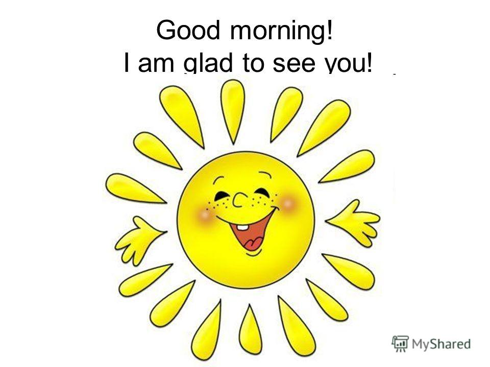Good morning! I am glad to see you!