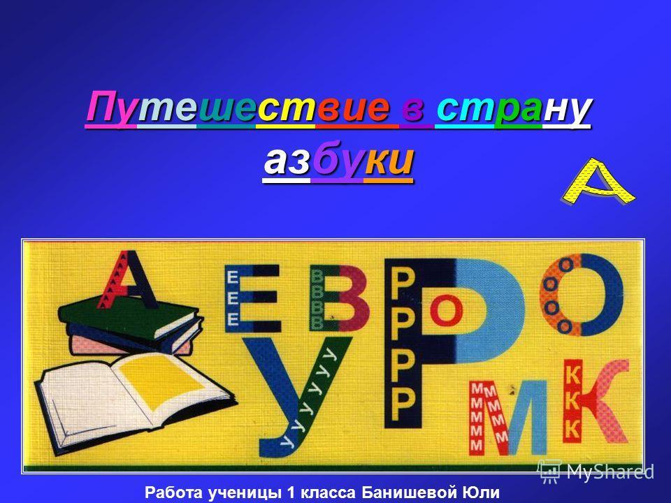 Путешествие в страну азбуки Работа ученицы 1 класса Банишевой Юли