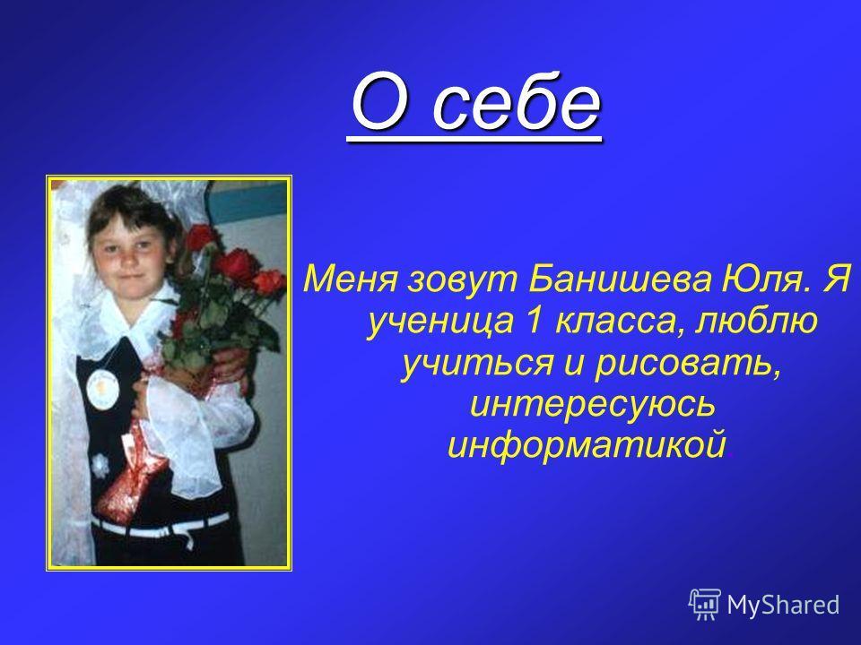 О себе Меня зовут Банишева Юля. Я ученица 1 класса, люблю учиться и рисовать, интересуюсь информатикой.