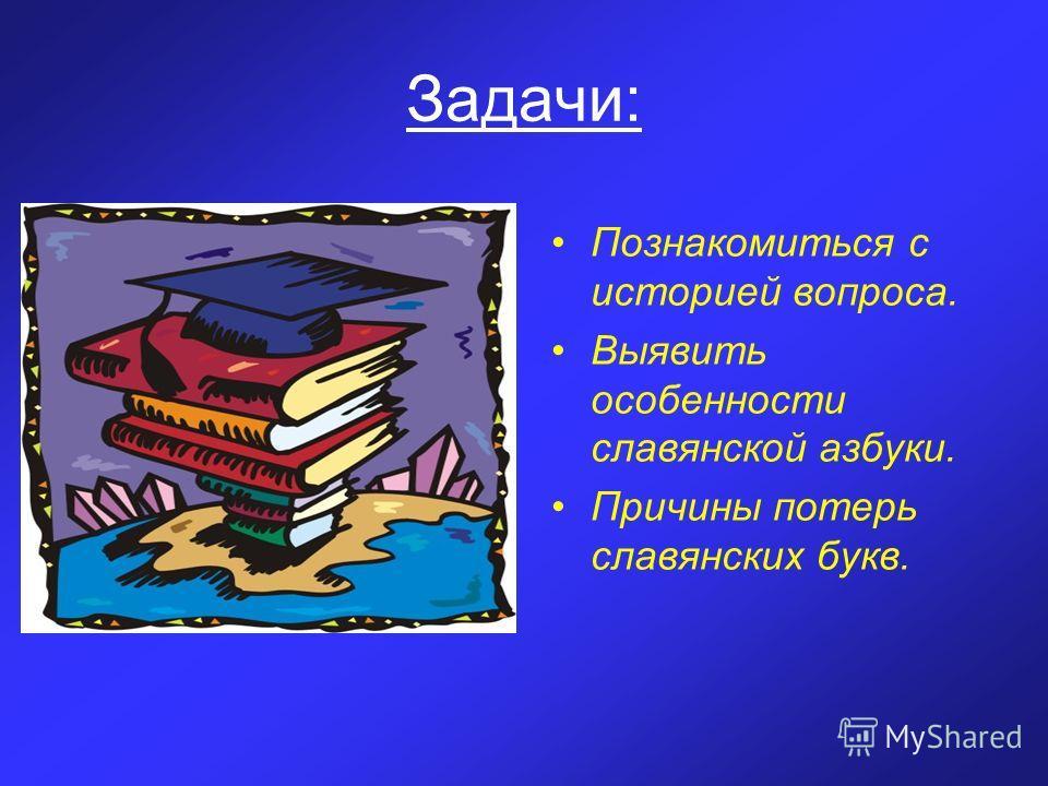 Задачи: Познакомиться с историей вопроса. Выявить особенности славянской азбуки. Причины потерь славянских букв.