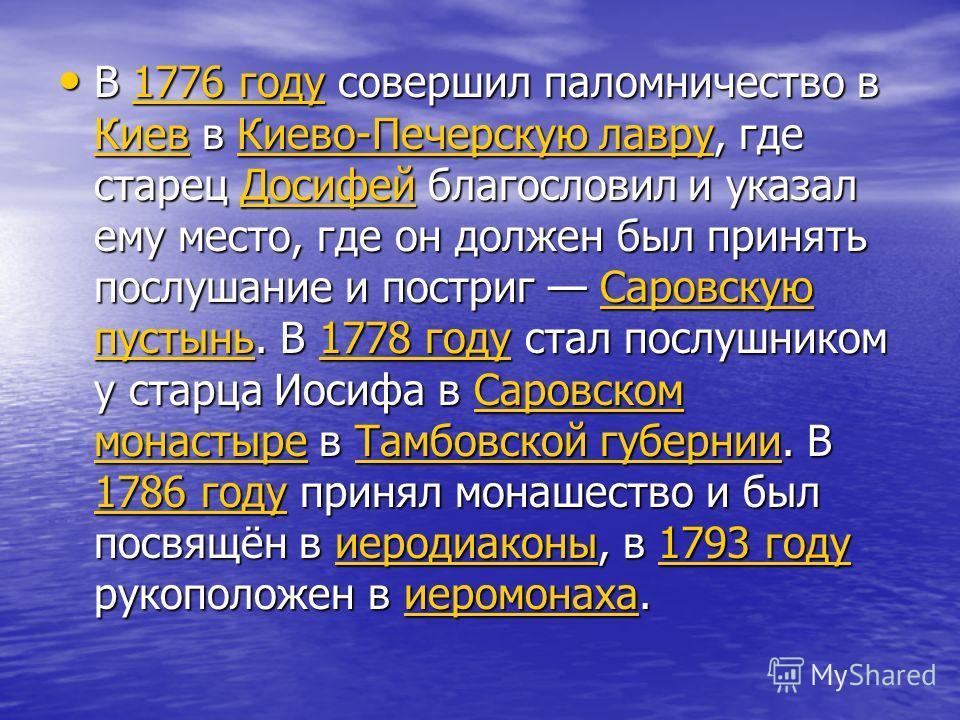 В 1776 году совершил паломничество в Киев в Киево-Печерскую лавру, где старец Досифей благословил и указал ему место, где он должен был принять послушание и постриг Саровскую пустынь. В 1778 году стал послушником у старца Иосифа в Саровском монастыре