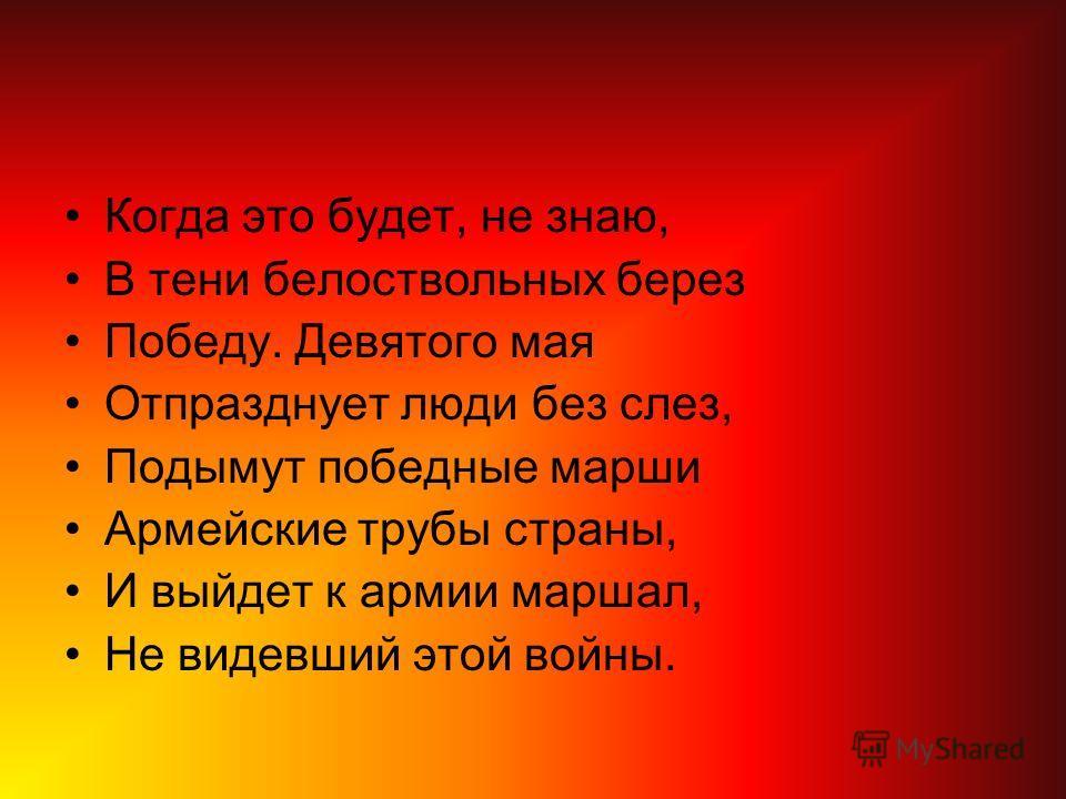 Когда это будет, не знаю, В тени белоствольных берез Победу. Девятого мая Отпразднует люди без слез, Подымут победные марши Армейские трубы страны, И выйдет к армии маршал, Не видевший этой войны.