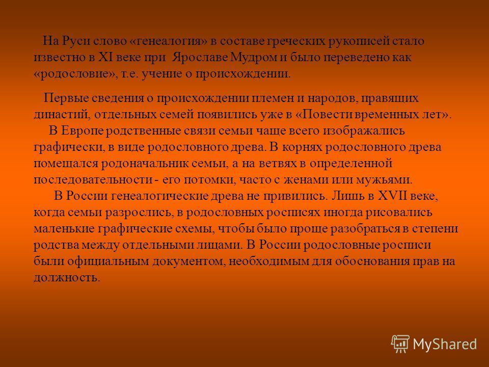 На Руси слово «генеалогия» в составе греческих рукописей стало известно в XI веке при Ярославе Мудром и было переведено как «родословие», т.е. учение о происхождении. Первые сведения о происхождении племен и народов, правящих династий, отдельных семе