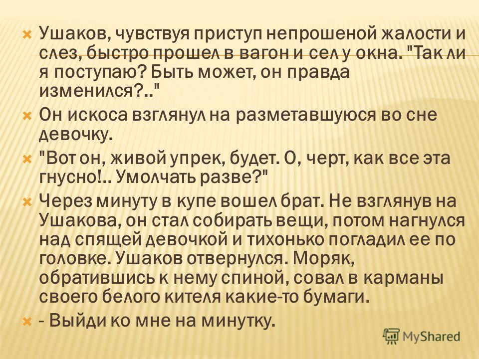 Ушаков, чувствуя приступ непрошеной жалости и слез, быстро прошел в вагон и сел у окна.