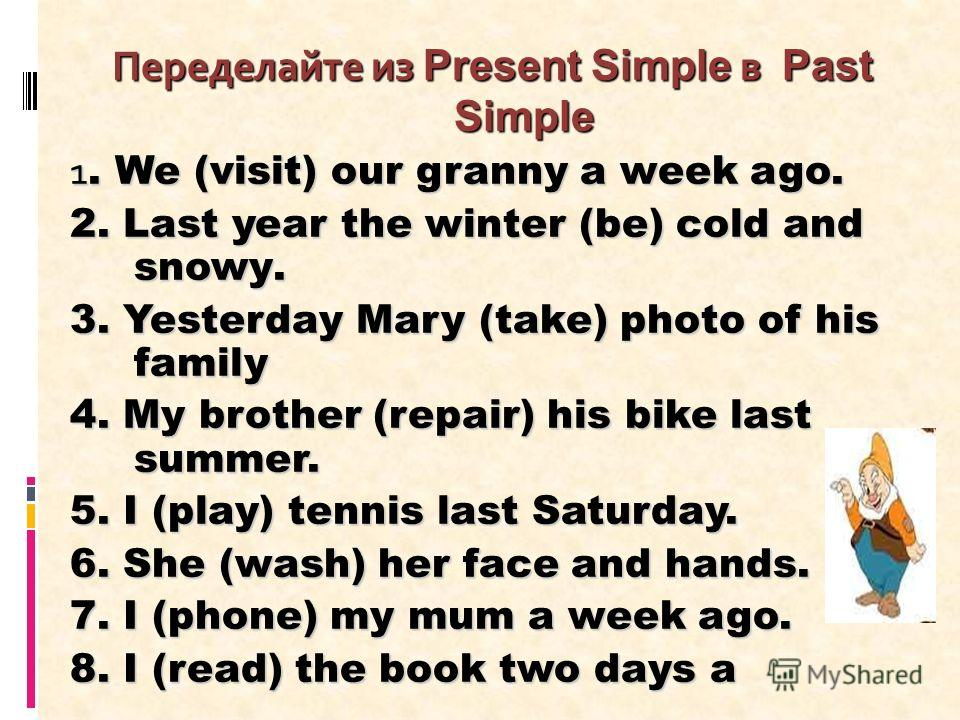 Переделайте из Present Simple в Past Simple 1. We (visit) our granny a week ago. 2. Last year the winter (be) cold and snowу. 3. Yesterday Mary (take) photo of his family 4. My brother (repair) his bike last summer. 5. I (play) tennis last Saturday.