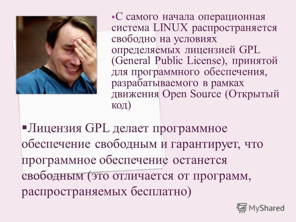 С самого начала операционная система LINUX распространяется свободно на условиях определяемых лицензией GPL (General Public License), принятой для программного обеспечения, разрабатываемого в рамках движения Open Source (Открытый код) Лицензия GPL де