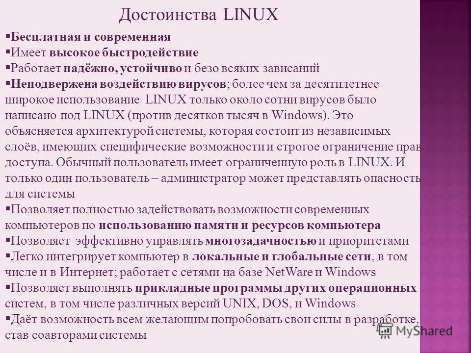 Достоинства LINUX Бесплатная и современная Имеет высокое быстродействие Работает надёжно, устойчиво и безо всяких зависаний Неподвержена воздействию вирусов; более чем за десятилетнее широкое использование LINUX только около сотни вирусов было написа