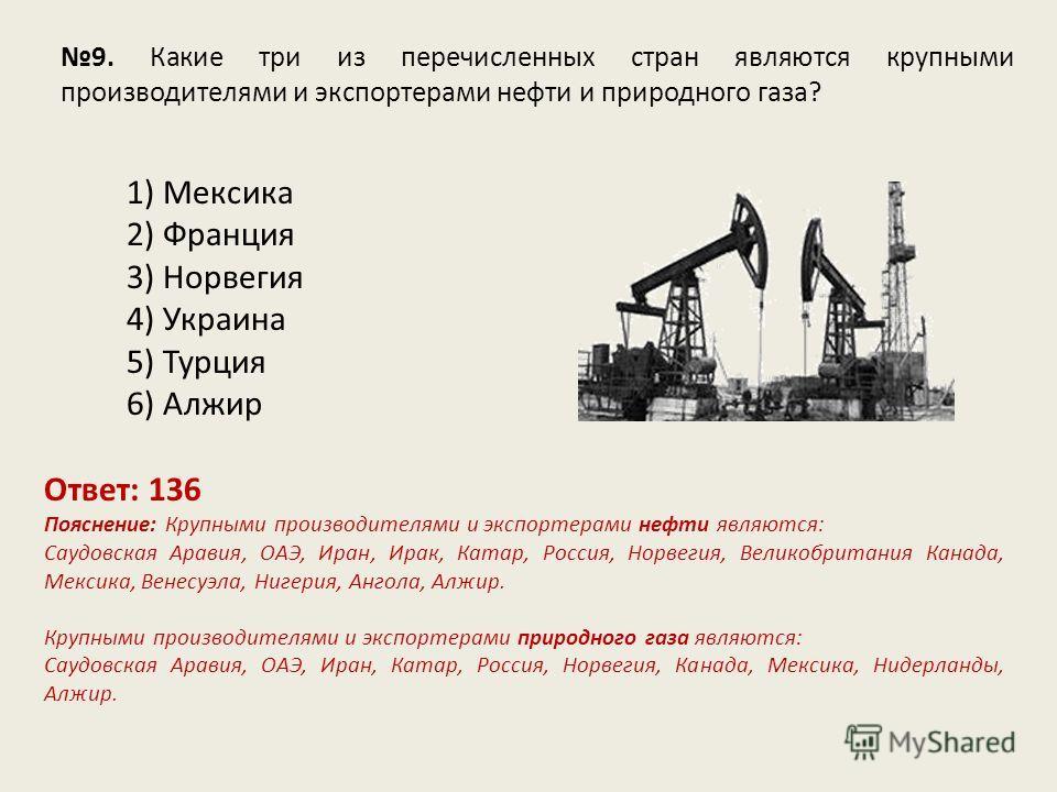 9. Какие три из перечисленных стран являются крупными производителями и экспортерами нефти и природного газа? Ответ: 136 Пояснение: Крупными производителями и экспортерами нефти являются: Саудовская Аравия, ОАЭ, Иран, Ирак, Катар, Россия, Норвегия, В