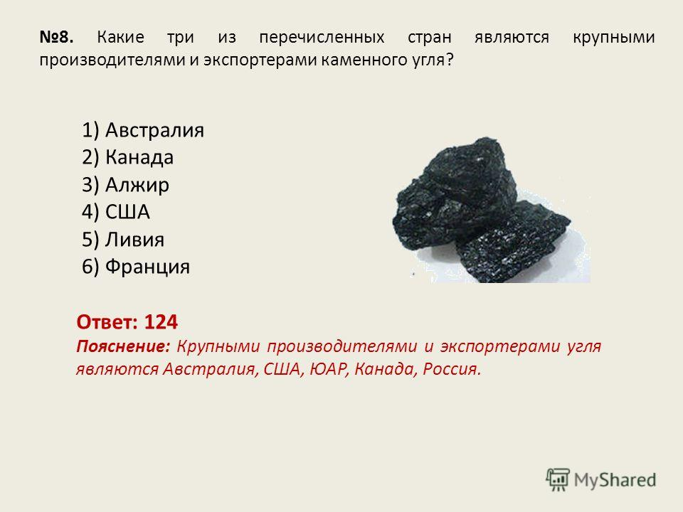 8. Какие три из перечисленных стран являются крупными производителями и экспортерами каменного угля? Ответ: 124 Пояснение: Крупными производителями и экспортерами угля являются Австралия, США, ЮАР, Канада, Россия. 1) Австралия 2) Канада 3) Алжир 4) С