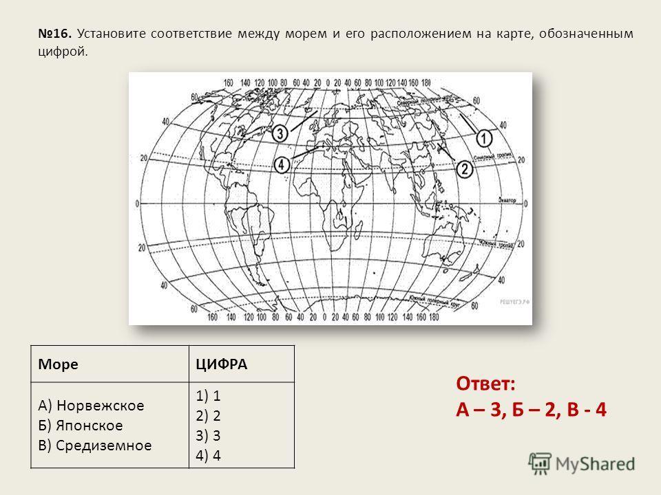 16. Установите соответствие между морем и его расположением на карте, обозначенным цифрой. МореЦИФРА А) Норвежское Б) Японское В) Средиземное 1) 1 2) 2 3) 3 4) 4 Ответ: А – 3, Б – 2, В - 4