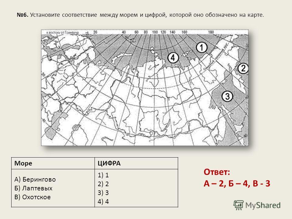6. Установите соответствие между морем и цифрой, которой оно обозначено на карте. МореЦИФРА А) Берингово Б) Лаптевых В) Охотское 1) 1 2) 2 3) 3 4) 4 Ответ: А – 2, Б – 4, В - 3