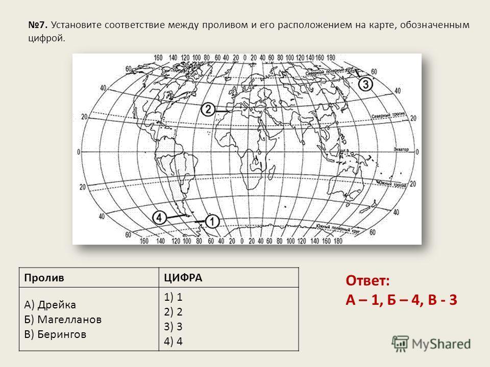 7. Установите соответствие между проливом и его расположением на карте, обозначенным цифрой. ПроливЦИФРА А) Дрейка Б) Магелланов В) Берингов 1) 1 2) 2 3) 3 4) 4 Ответ: А – 1, Б – 4, В - 3