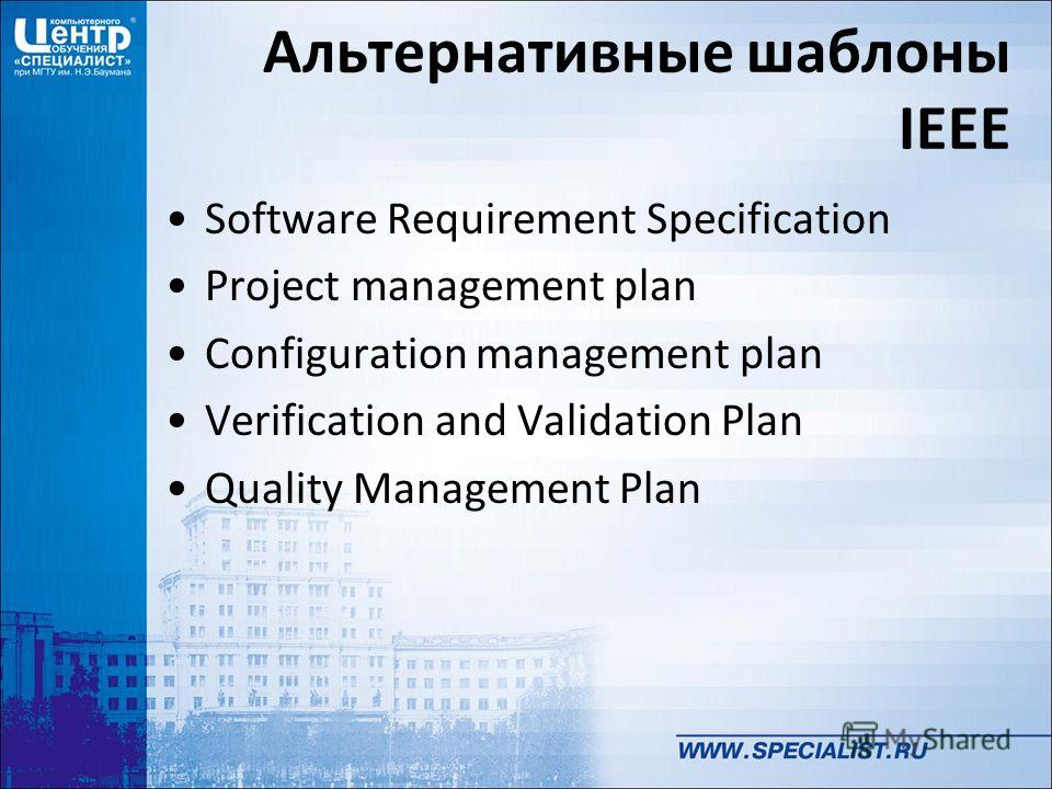 Альтернативные шаблоны IEEE Software Requirement Specification Project management plan Configuration management plan Verification and Validation Plan Quality Management Plan