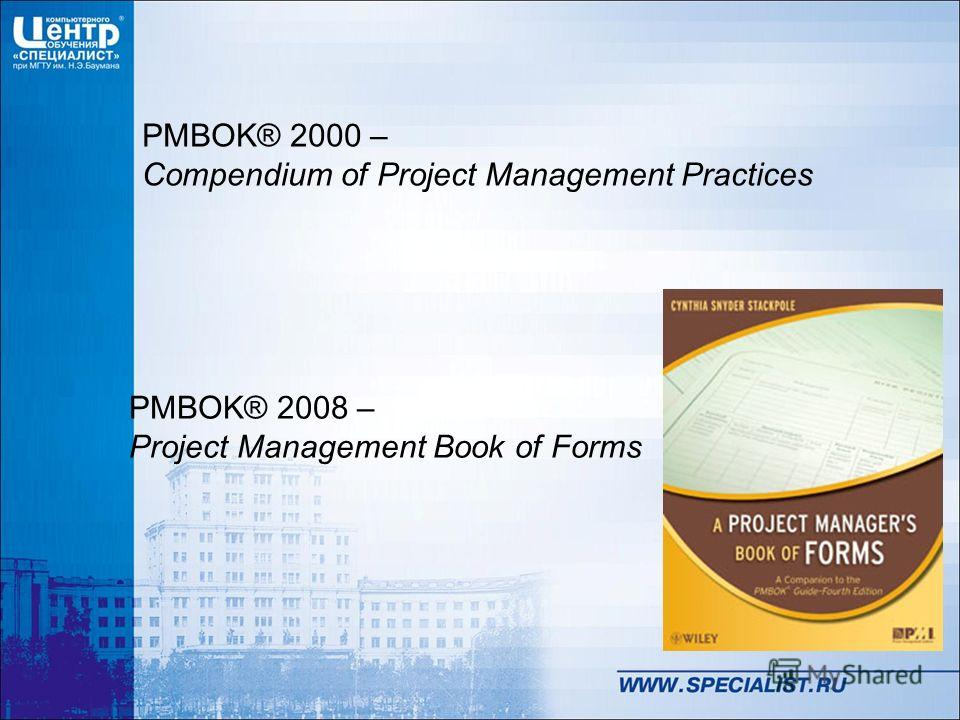 PMBOK® 2000 – Compendium of Project Management Practices PMBOK® 2008 – Project Management Book of Forms