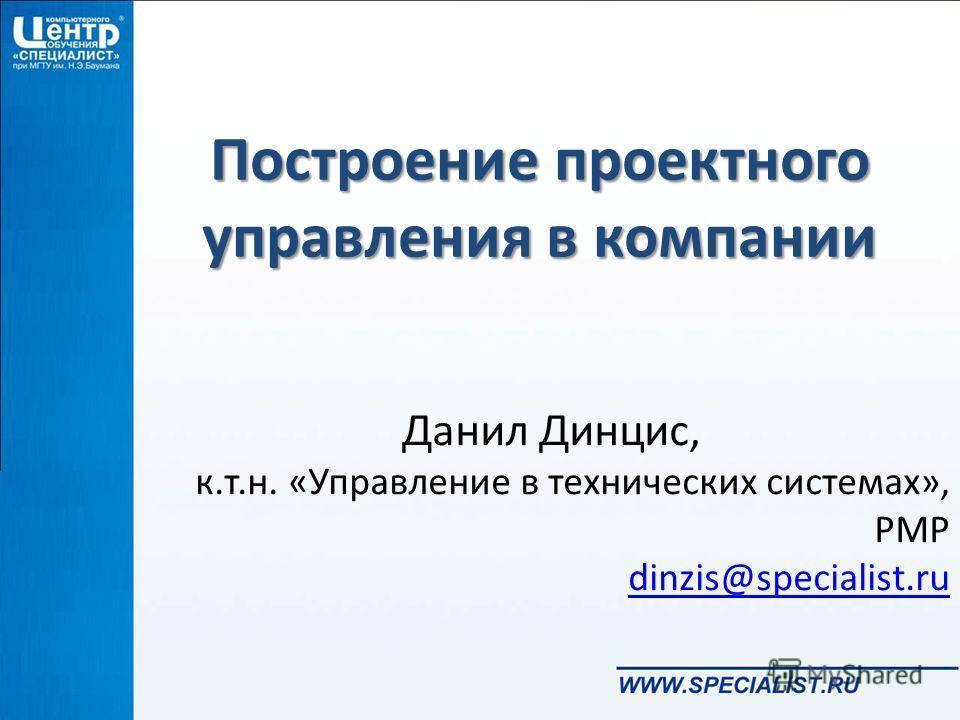 Построение проектного управления в компании Данил Динцис, к.т.н. «Управление в технических системах», PMP dinzis@specialist.ru