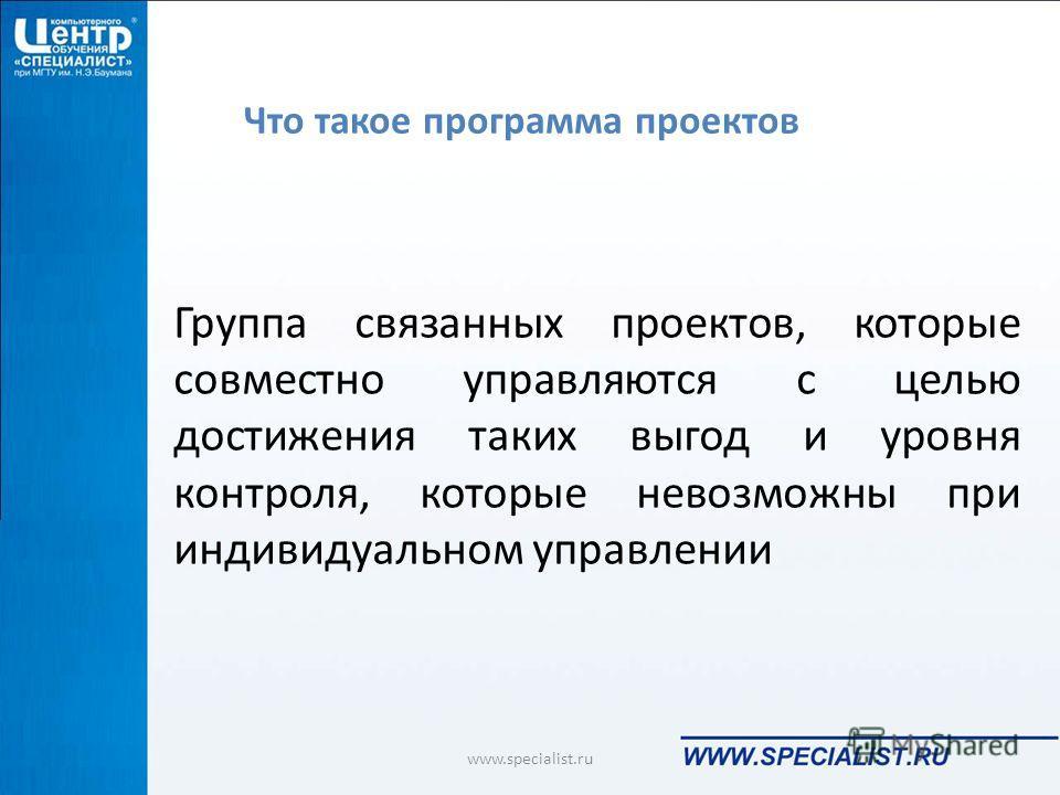 Что такое программа проектов Группа связанных проектов, которые совместно управляются с целью достижения таких выгод и уровня контроля, которые невозможны при индивидуальном управлении www.specialist.ru