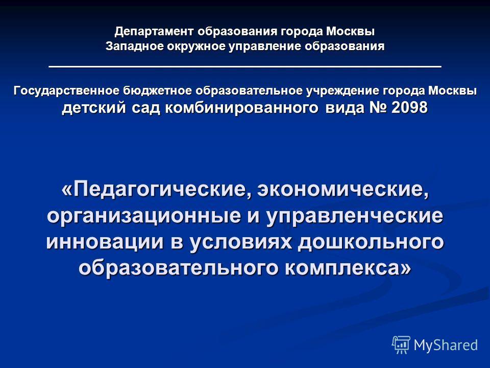 Департамент образования города Москвы Западное окружное управление образования __________________________________________________________ Государственное бюджетное образовательное учреждение города Москвы детский сад комбинированного вида 2098 «Педаг