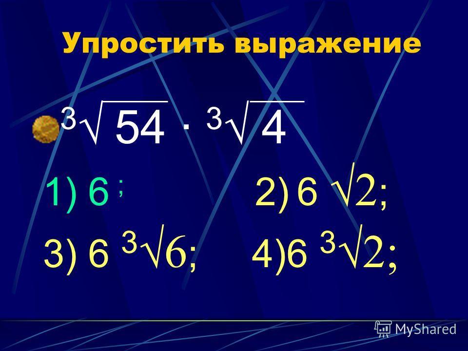 Упростить выражение 3 54 · 3 4 1) 6 ; 2) 6 2 ; 3) 6 3 6 ; 4)6 3 2;