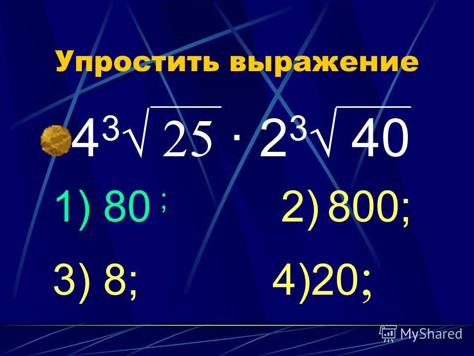 Упростить выражение 4 3 25 · 2 3 40 1) 80 ; 2) 800; 3) 8; 4)20 ;