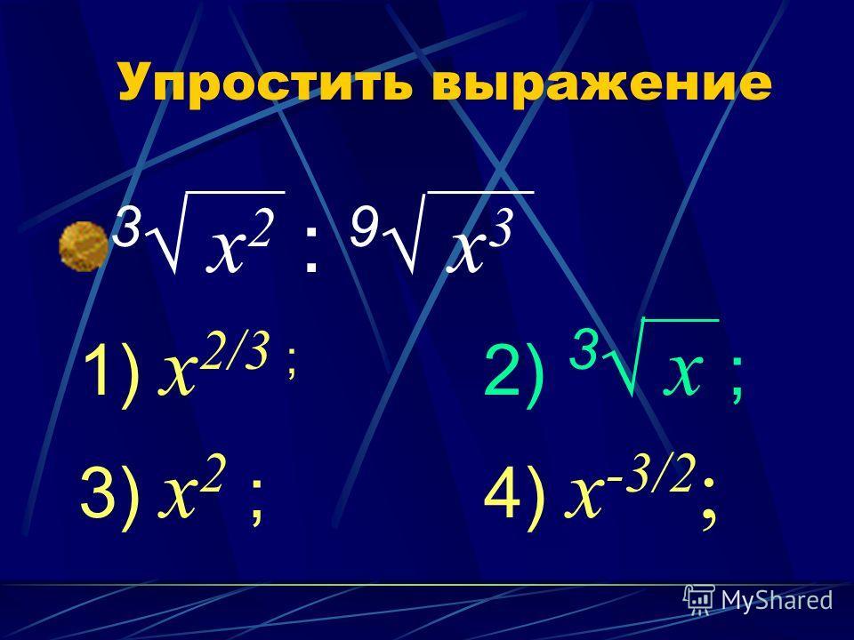 Упростить выражение 3 х 2 : 9 х 3 1) х 2/3 ; 2) 3 х ; 3) х 2 ; 4) х -3/2 ;