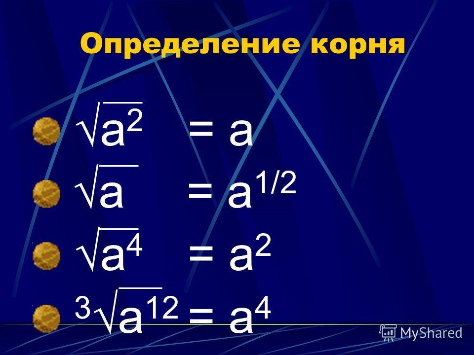 Определение корня а 2 = а а = а 1/2 а 4 = а 2 3а 12 = а 4