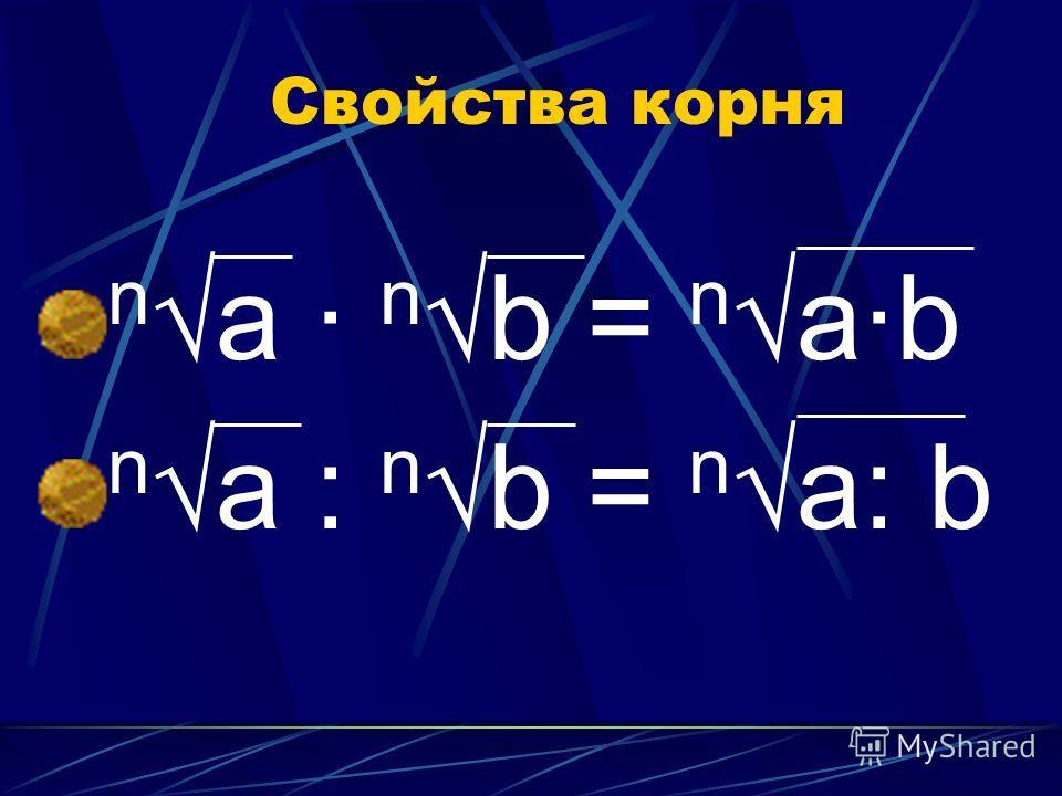 Свойства корня nа · nb = nа·b nа : nb = nа: b